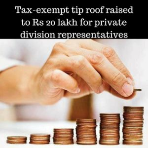 Tax-exempt tip roof raised to Rs 20 lakh for private division representatives