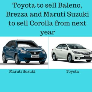 Toyota to sell Baleno, Brezza and Maruti Suzuki to sell Corolla from next year
