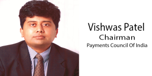 Vishwas Patel to be the new Chairman of Payments Council of India